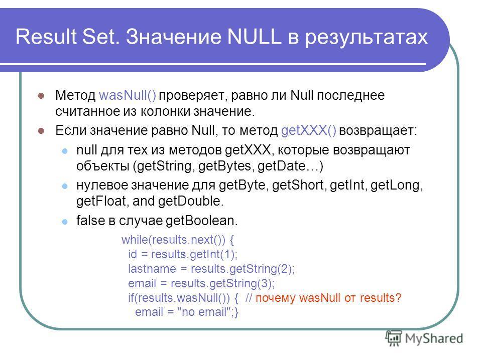 Result Set. Значение NULL в результатах Метод wasNull() проверяет, равно ли Null последнее считанное из колонки значение. Если значение равно Null, то метод getXXX() возвращает: null для тех из методов getXXX, которые возвращают объекты (getString, g