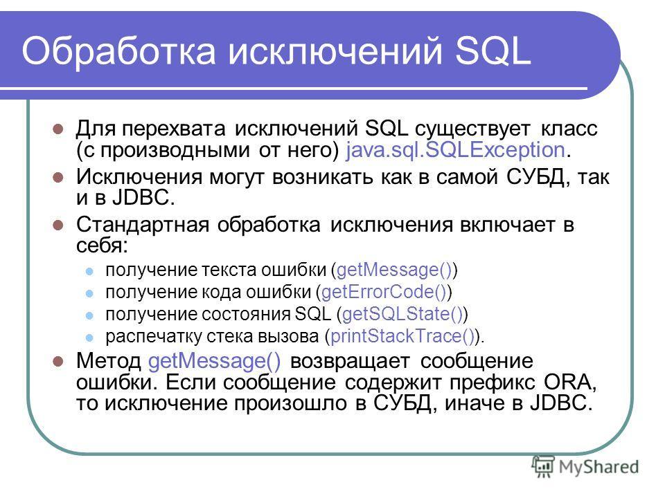 Обработка исключений SQL Для перехвата исключений SQL существует класс (с производными от него) java.sql.SQLException. Исключения могут возникать как в самой СУБД, так и в JDBC. Стандартная обработка исключения включает в себя: получение текста ошибк