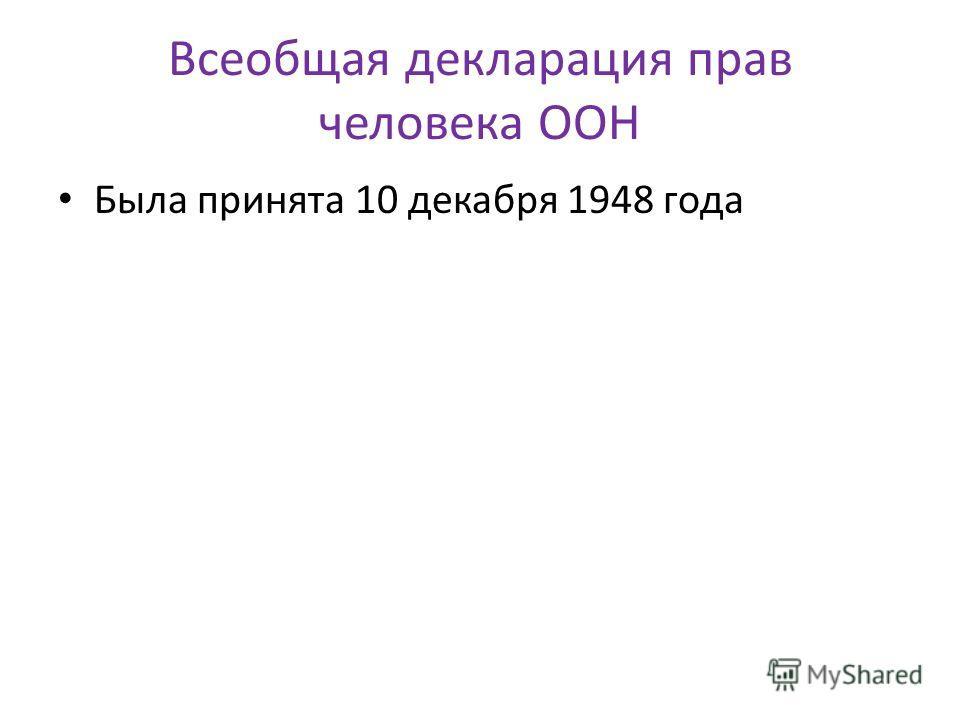 Всеобщая декларация прав человека ООН Была принята 10 декабря 1948 года