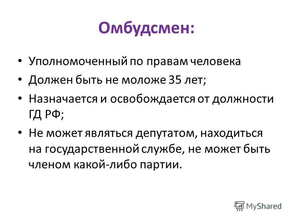 Омбудсмен: Уполномоченный по правам человека Должен быть не моложе 35 лет; Назначается и освобождается от должности ГД РФ; Не может являться депутатом, находиться на государственной службе, не может быть членом какой-либо партии.