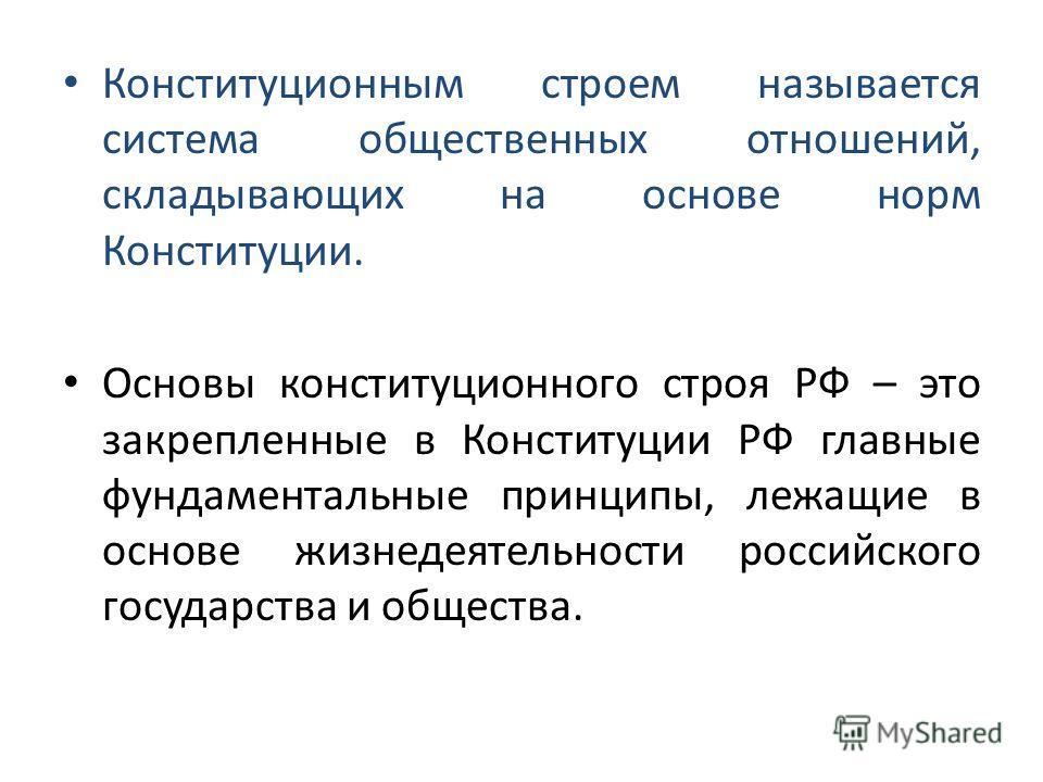 Конституционным строем называется система общественных отношений, складывающих на основе норм Конституции. Основы конституционного строя РФ – это закрепленные в Конституции РФ главные фундаментальные принципы, лежащие в основе жизнедеятельности росси