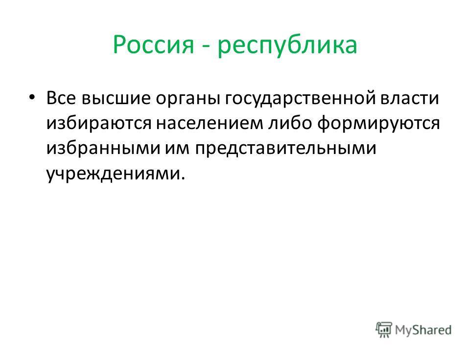 Россия - республика Все высшие органы государственной власти избираются населением либо формируются избранными им представительными учреждениями.