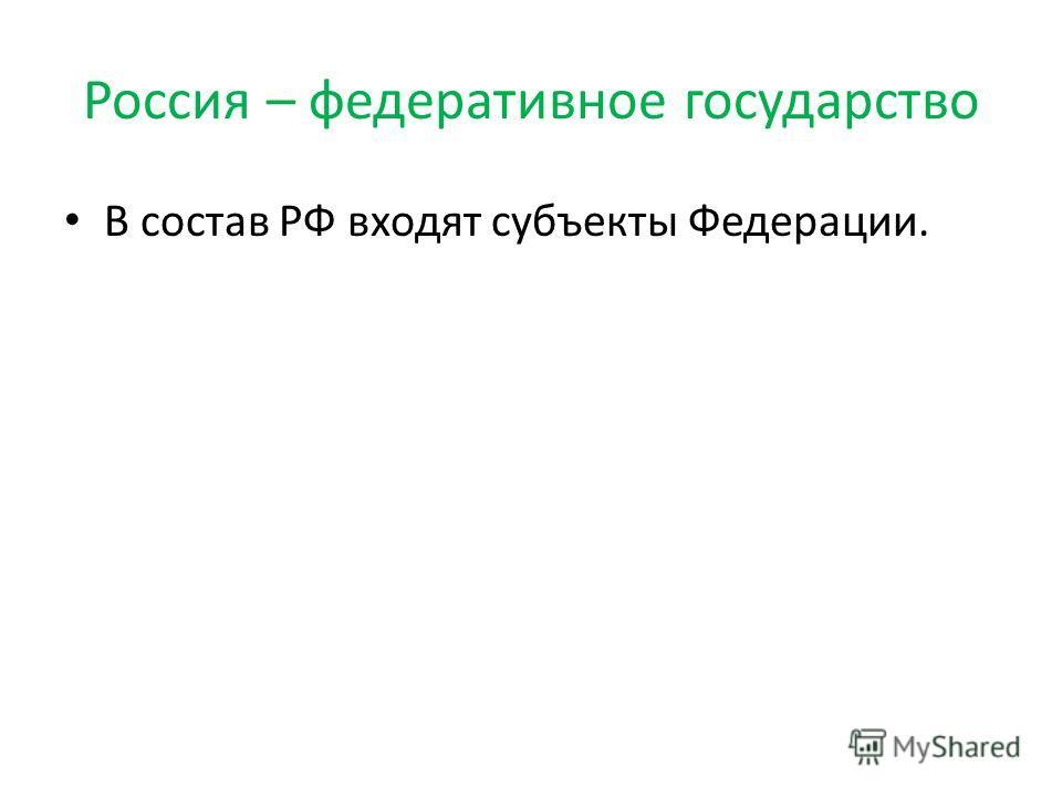 Россия – федеративное государство В состав РФ входят субъекты Федерации.