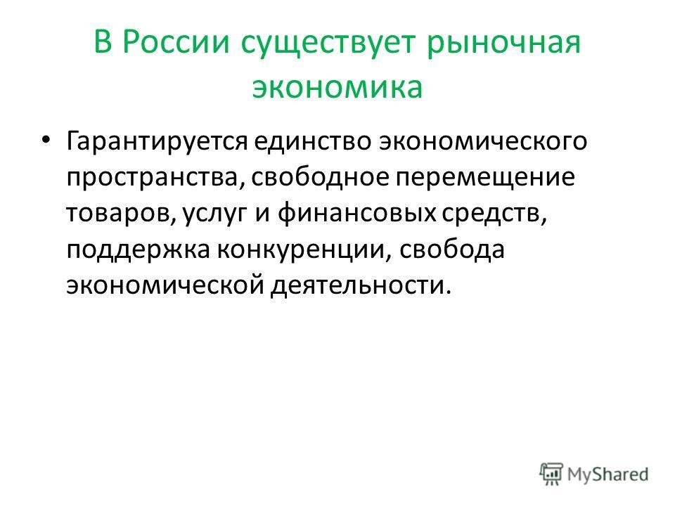 В России существует рыночная экономика Гарантируется единство экономического пространства, свободное перемещение товаров, услуг и финансовых средств, поддержка конкуренции, свобода экономической деятельности.