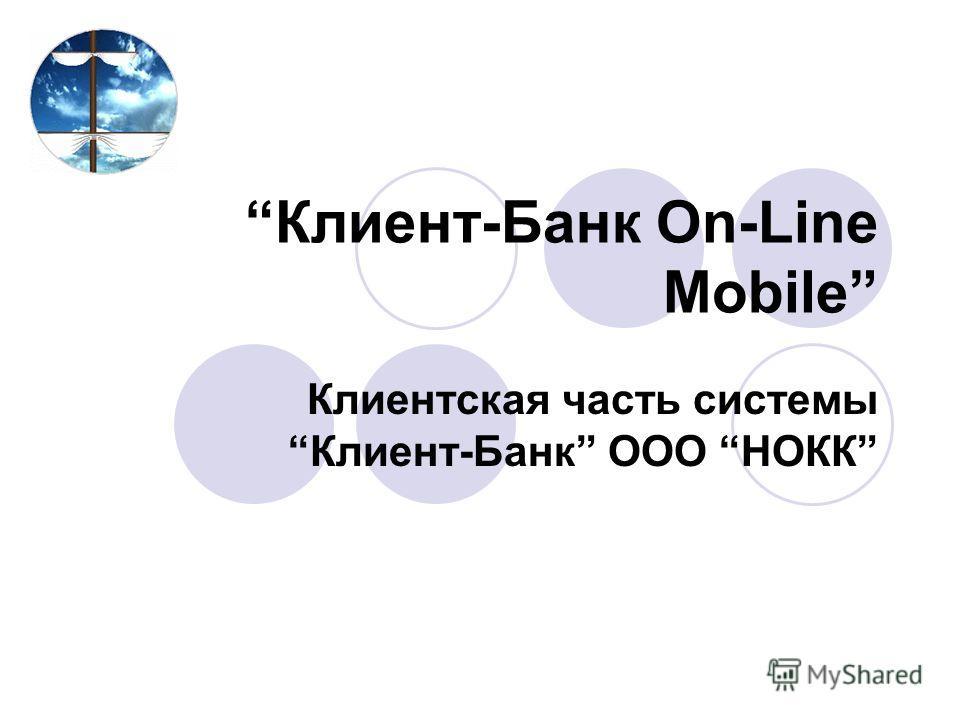 Клиент-Банк On-Line Mobile Клиентская часть системы Клиент-Банк ООО НОКК