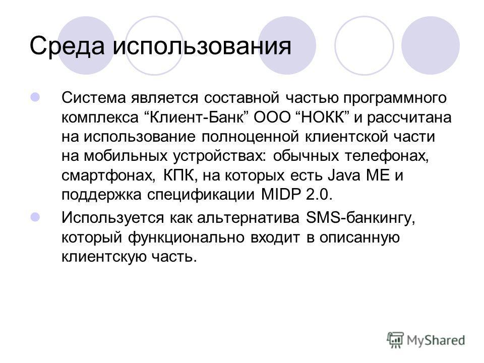 Среда использования Система является составной частью программного комплекса Клиент-Банк ООО НОКК и рассчитана на использование полноценной клиентской части на мобильных устройствах: обычных телефонах, смартфонах, КПК, на которых есть Java ME и подде
