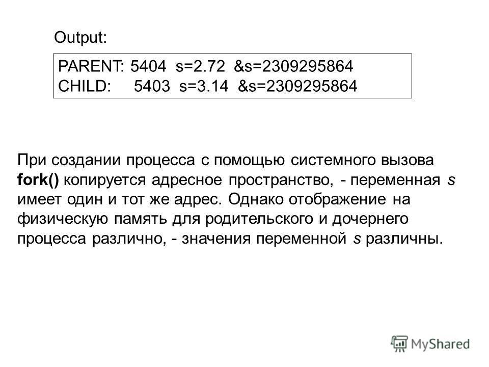 PARENT: 5404 s=2.72 &s=2309295864 CHILD: 5403 s=3.14 &s=2309295864 При создании процесса с помощью системного вызова fork() копируется адресное пространство, - переменная s имеет один и тот же адрес. Однако отображение на физическую память для родите