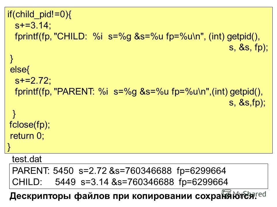 PARENT: 5450 s=2.72 &s=760346688 fp=6299664 CHILD: 5449 s=3.14 &s=760346688 fp=6299664 if(child_pid!=0){ s+=3.14; fprintf(fp,