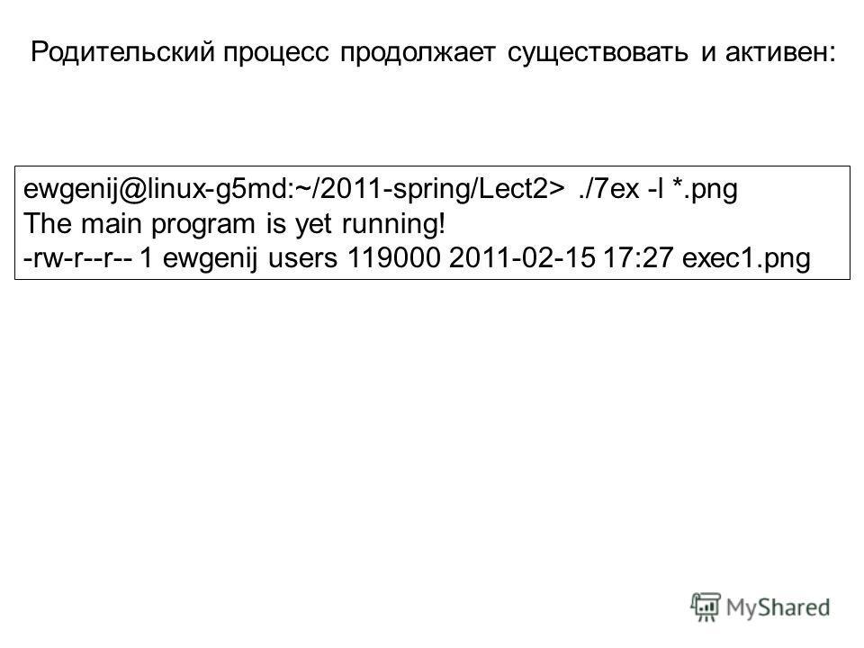 ewgenij@linux-g5md:~/2011-spring/Lect2>./7ex -l *.png The main program is yet running! -rw-r--r-- 1 ewgenij users 119000 2011-02-15 17:27 exec1.png Родительский процесс продолжает существовать и активен: