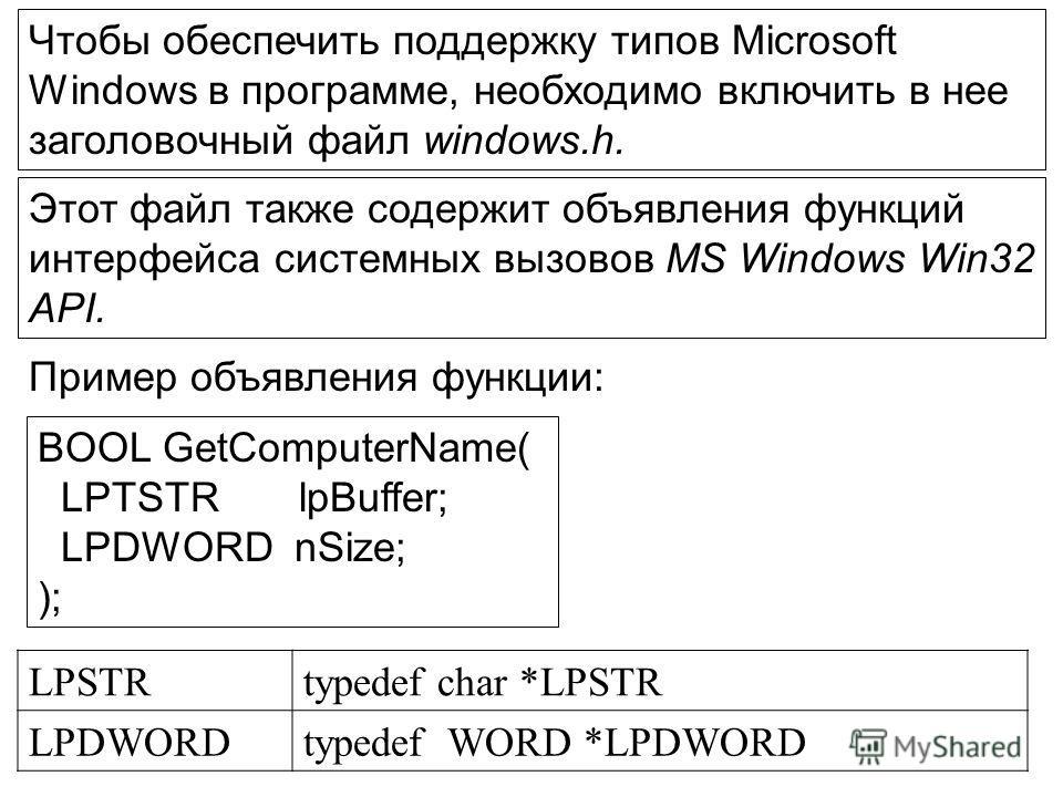 Чтобы обеспечить поддержку типов Microsoft Windows в программе, необходимо включить в нее заголовочный файл windows.h. Этот файл также содержит объявления функций интерфейса системных вызовов MS Windows Win32 API. Пример объявления функции: BOOL GetC