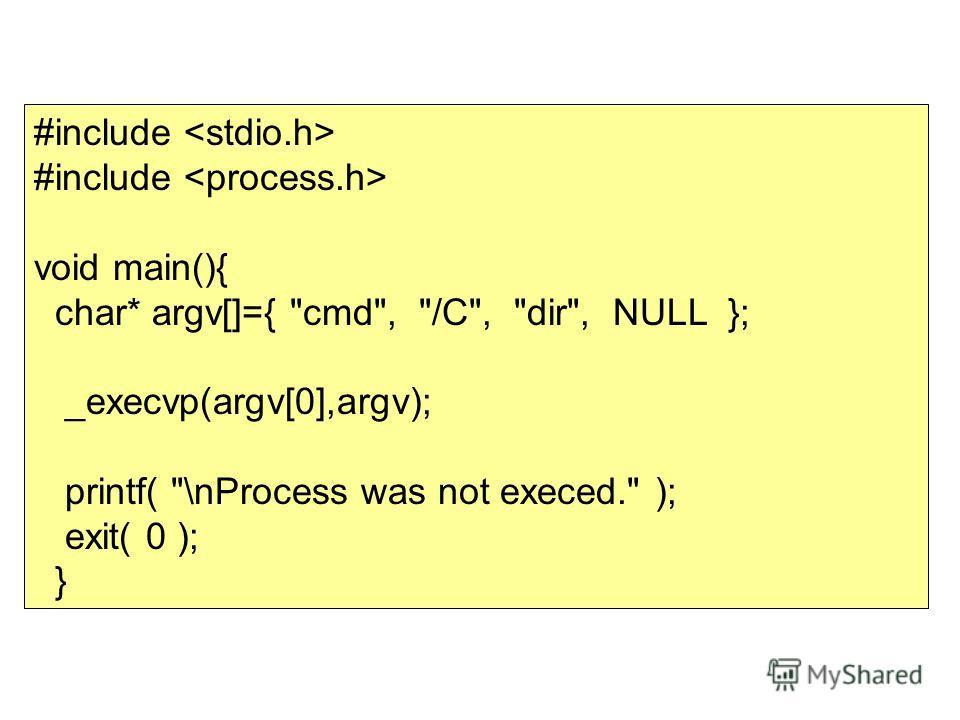#include void main(){ char* argv[]={ cmd, /C, dir, NULL }; _execvp(argv[0],argv); printf( \nProcess was not execed. ); exit( 0 ); }
