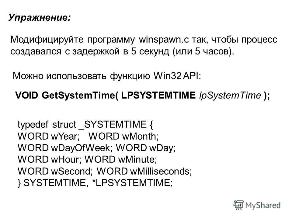 Упражнение: Модифицируйте программу winspawn.c так, чтобы процесс создавался с задержкой в 5 секунд (или 5 часов). Можно использовать функцию Win32 API: typedef struct _SYSTEMTIME { WORD wYear; WORD wMonth; WORD wDayOfWeek; WORD wDay; WORD wHour; WOR