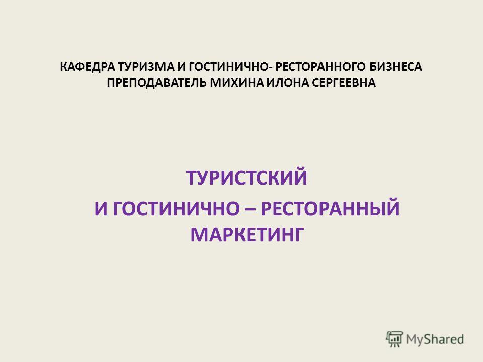 КАФЕДРА ТУРИЗМА И ГОСТИНИЧНО- РЕСТОРАННОГО БИЗНЕСА ПРЕПОДАВАТЕЛЬ МИХИНА ИЛОНА СЕРГЕЕВНА ТУРИСТСКИЙ И ГОСТИНИЧНО – РЕСТОРАННЫЙ МАРКЕТИНГ