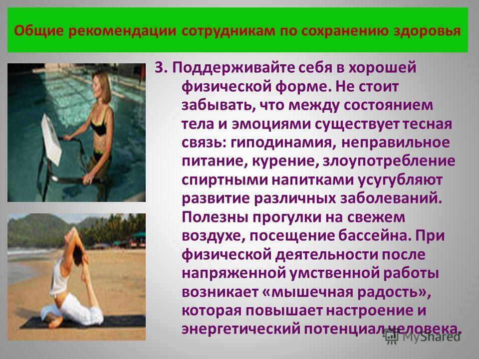 Общие рекомендации сотрудникам по сохранению здоровья 3. Поддерживайте себя в хорошей физической форме. Не стоит забывать, что между состоянием тела и эмоциями существует тесная связь: гиподинамия, неправильное питание, курение, злоупотребление спирт