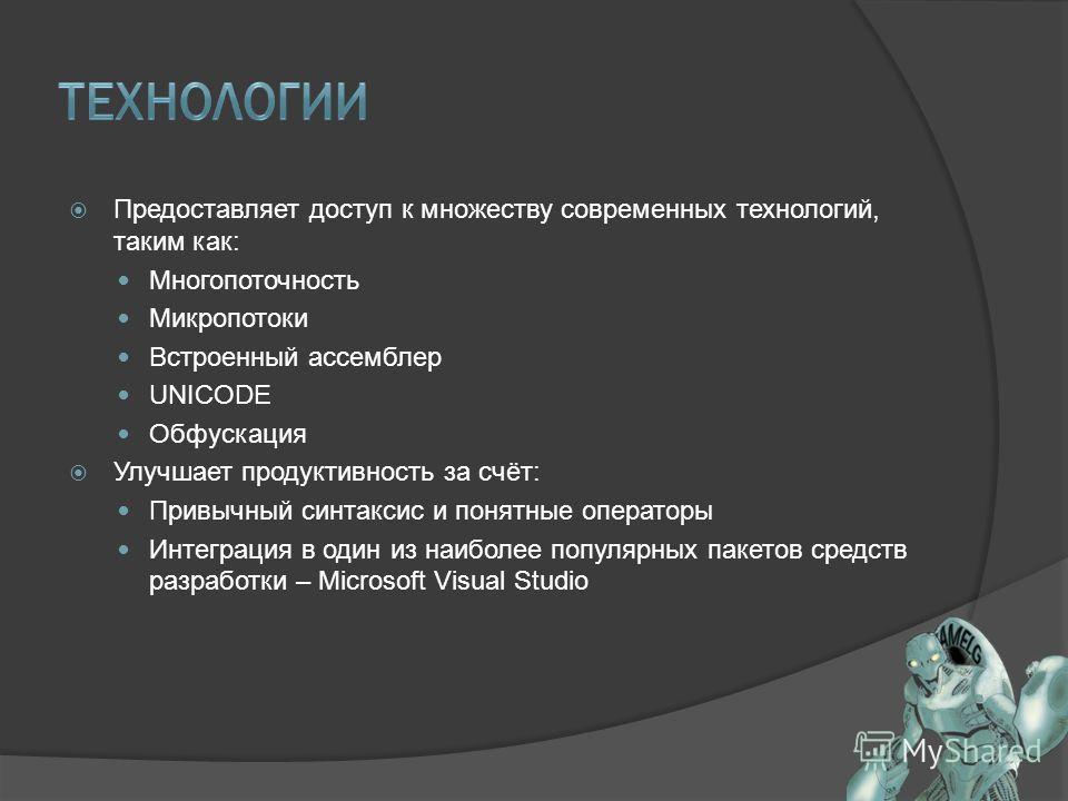 Предоставляет доступ к множеству современных технологий, таким как: Многопоточность Микропотоки Встроенный ассемблер UNICODE Обфускация Улучшает продуктивность за счёт: Привычный синтаксис и понятные операторы Интеграция в один из наиболее популярных