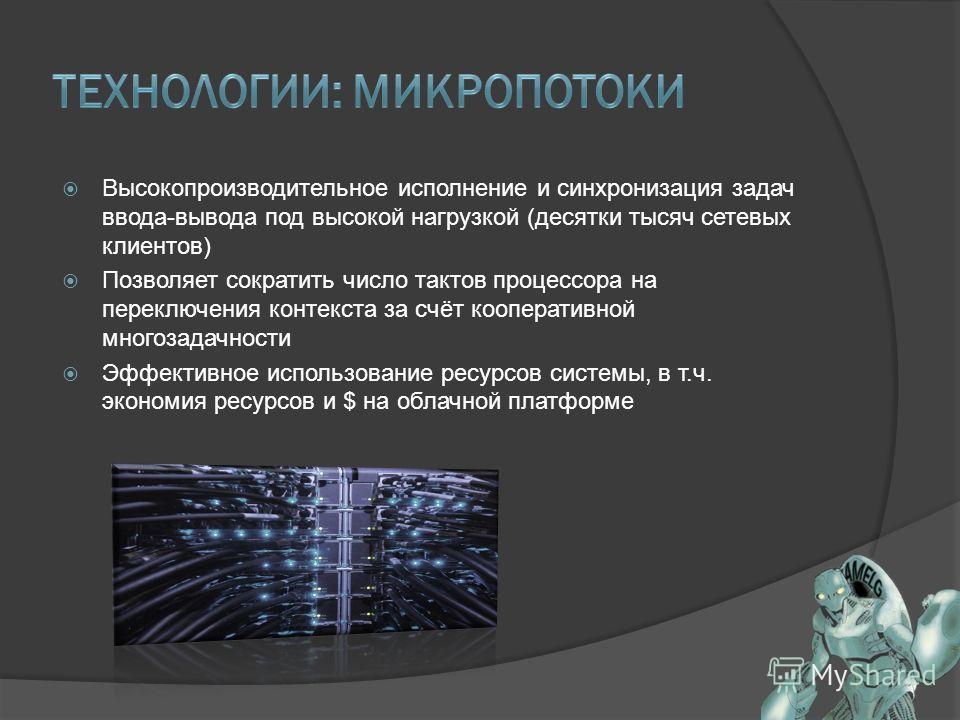Высокопроизводительное исполнение и синхронизация задач ввода-вывода под высокой нагрузкой (десятки тысяч сетевых клиентов) Позволяет сократить число тактов процессора на переключения контекста за счёт кооперативной многозадачности Эффективное исполь