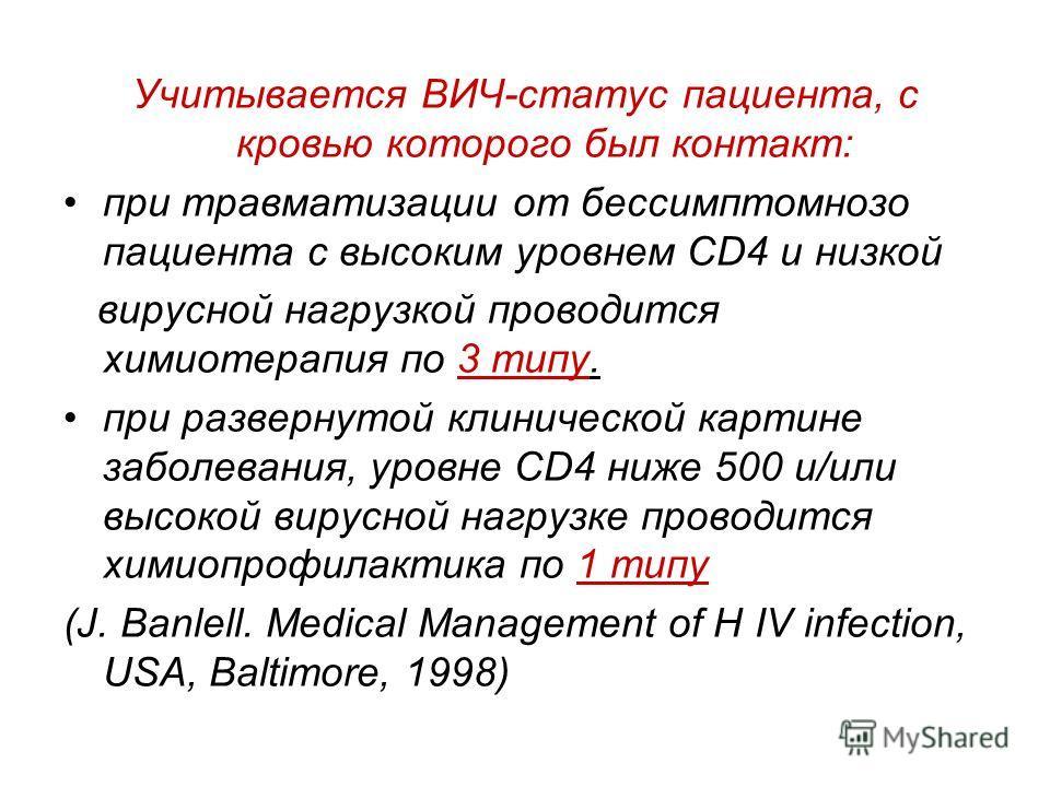Учитывается ВИЧ-статус пациента, с кровью которого был контакт: при травматизации от бессимптомнозо пациента с высоким уровнем CD4 и низкой вирусной нагрузкой проводится химиотерапия по 3 типу. при развернутой клинической картине заболевания, уровне