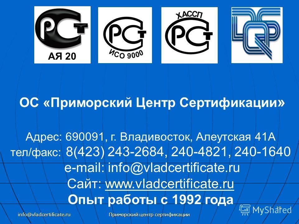 ОС «Приморский Центр Сертификации » Адрес: 690091, г. Владивосток, Алеутская 41А тел/факс: 8(423) 243-2684, 240-4821, 240-1640 e-mail: info@vladcertificate.ru Сайт: www.vladcertificate.ruwww.vladcertificate.ru Опыт работы с 1992 года АЯ 20 19 Приморс