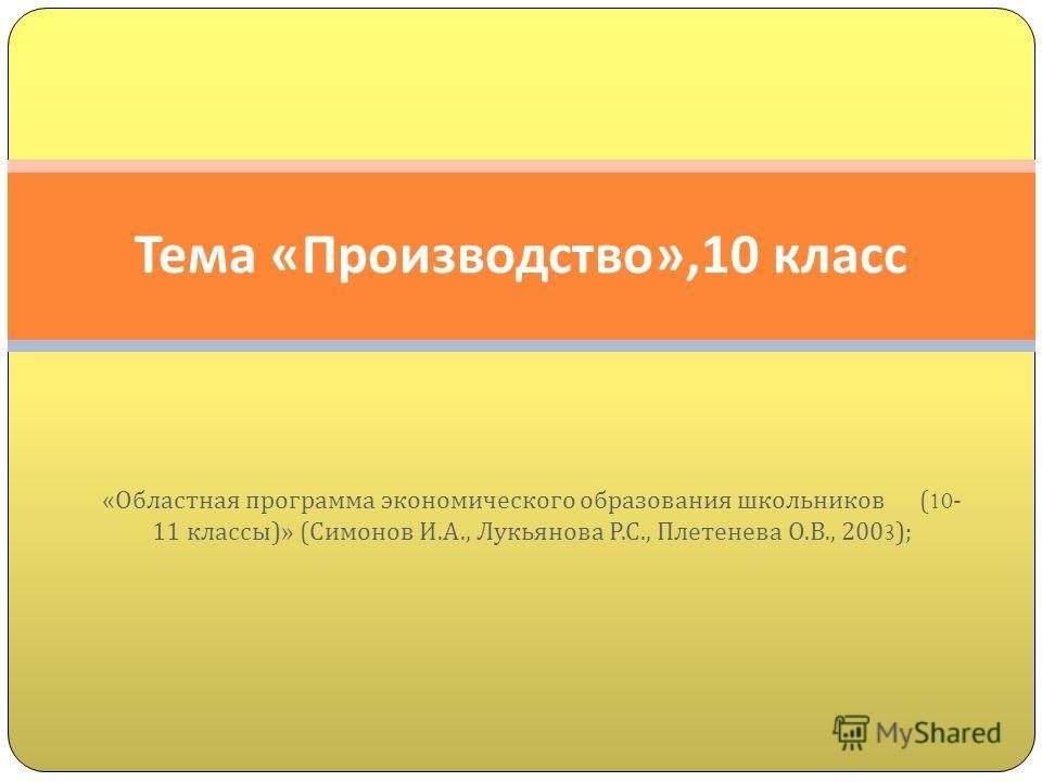 « Областная программа экономического образования школьников (10- 11 классы )» ( Симонов И. А., Лукьянова Р. С., Плетенева О. В., 2003); Тема « Производство »,10 класс