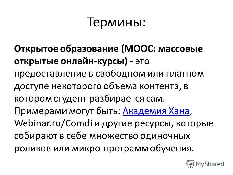 Термины: Открытое образование (МООС: массовые открытые онлайн-курсы) - это предоставление в свободном или платном доступе некоторого объема контента, в котором студент разбирается сам. Примерами могут быть: Академия Хана, Webinar.ru/Comdi и другие ре
