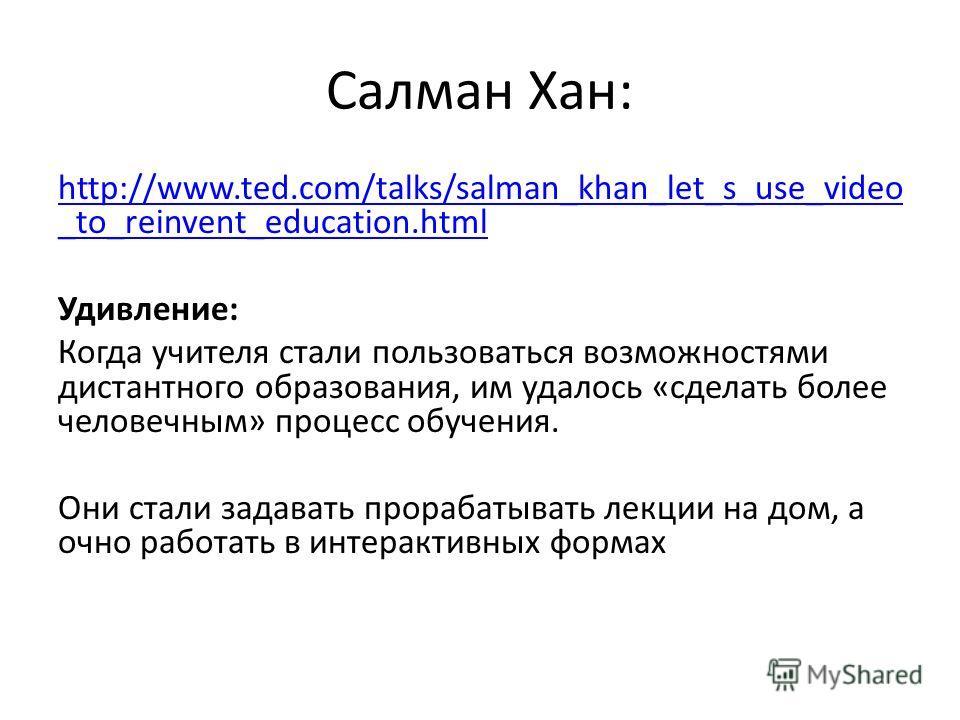 Салман Хан: http://www.ted.com/talks/salman_khan_let_s_use_video _to_reinvent_education.html Удивление: Когда учителя стали пользоваться возможностями дистантного образования, им удалось «сделать более человечным» процесс обучения. Они стали задавать