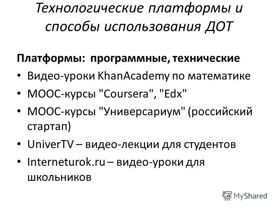 Технологические платформы и способы использования ДОТ Платформы: программные, технические Видео-уроки KhanAcademy по математике MOOC-курсы