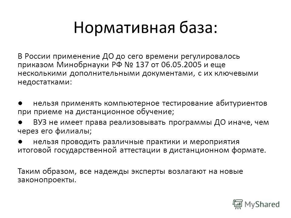Нормативная база: В России применение ДО до сего времени регулировалось приказом Минобрнауки РФ 137 от 06.05.2005 и еще несколькими дополнительными документами, с их ключевыми недостатками: нельзя применять компьютерное тестирование абитуриентов при