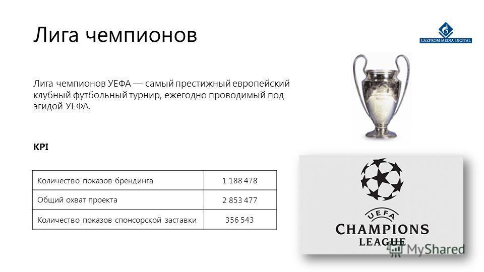 Лига чемпионов Лига чемпионов УЕФА самый престижный европейский клубный футбольный турнир, ежегодно проводимый под эгидой УЕФА. KPI Количество показов брендинга1 188 478 Общий охват проекта2 853 477 Количество показов спонсорской заставки356 543