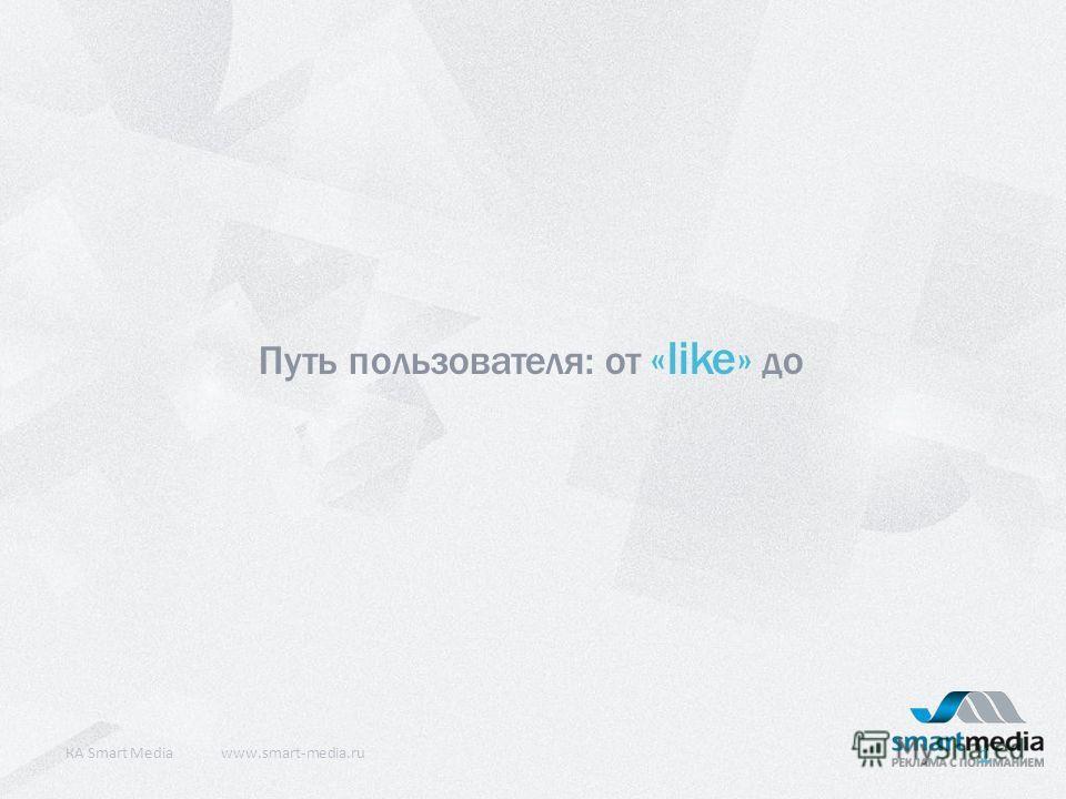 Путь пользователя: от «like» до КA Smart Mediawww.smart-media.ru 1