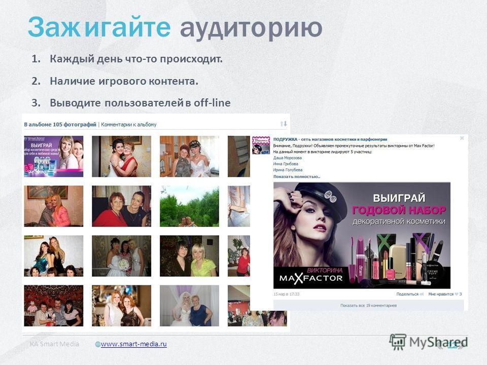 Зажигайте аудиторию 1.Каждый день что-то происходит. 2.Наличие игрового контента. 3.Выводите пользователей в off-line 12 КA Smart Mediawww.smart-media.ru