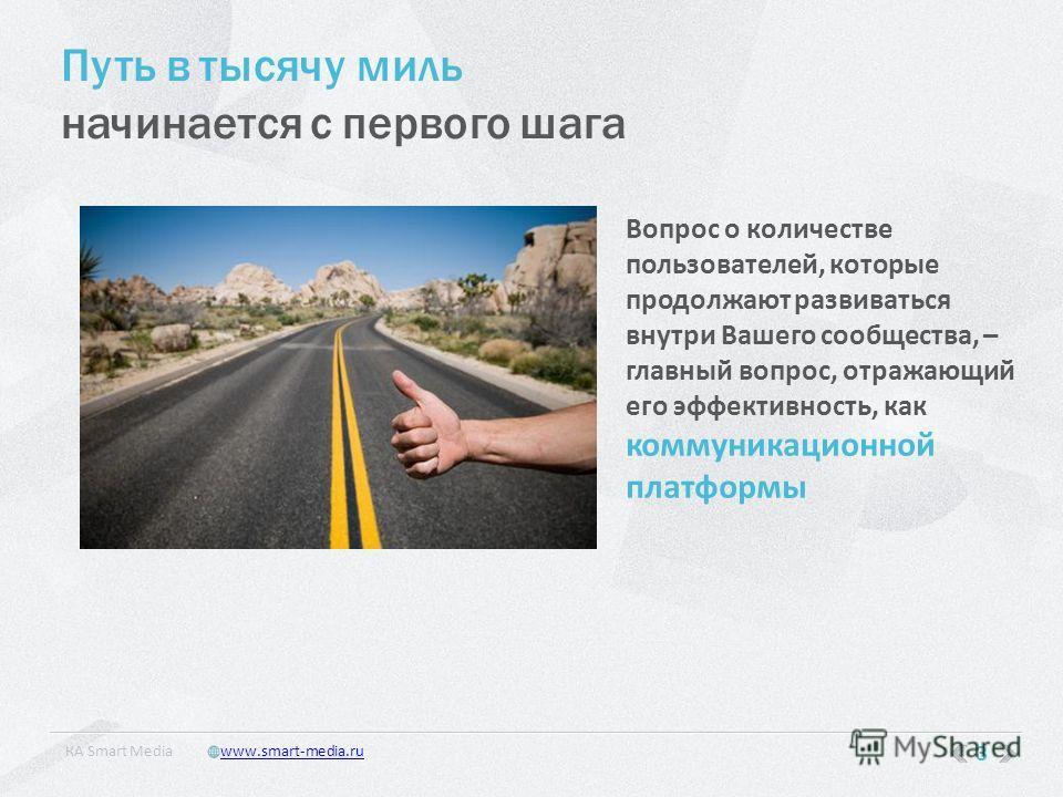 Путь в тысячу миль начинается с первого шага Вопрос о количестве пользователей, которые продолжают развиваться внутри Вашего сообщества, – главный вопрос, отражающий его эффективность, как коммуникационной платформы 3 КA Smart Mediawww.smart-media.ru