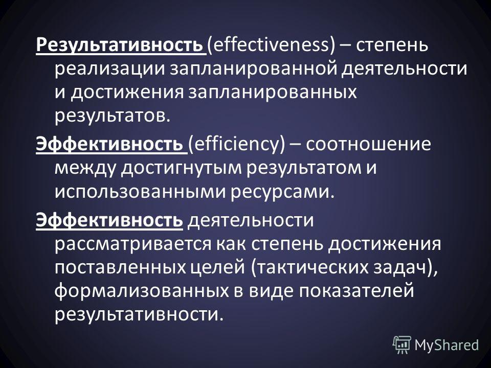 Результативность (effectiveness) – степень реализации запланированной деятельности и достижения запланированных результатов. Эффективность (efficiency) – соотношение между достигнутым результатом и использованными ресурсами. Эффективность деятельност