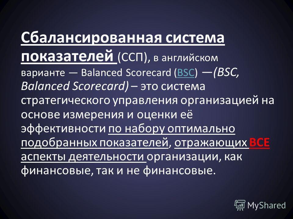 Сбалансированная система показателей (ССП), в английском варианте Balanced Scorecard (BSC) (BSC, Balanced Scorecard) – это система стратегического управления организацией на основе измерения и оценки её эффективности по набору оптимально подобранных