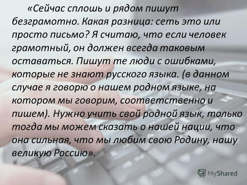 «Сейчас сплошь и рядом пишут безграмотно. Какая разница: сеть это или просто письмо? Я считаю, что если человек грамотный, он должен всегда таковым оставаться. Пишут те люди с ошибками, которые не знают русского языка. (в данном случае я говорю о наш