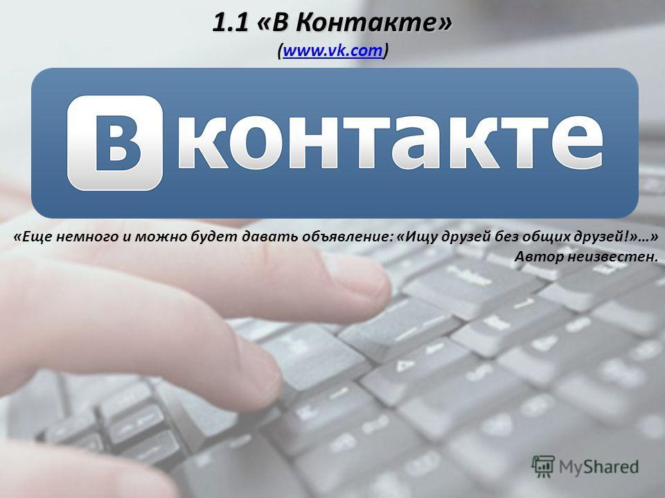 «Еще немного и можно будет давать объявление: «Ищу друзей без общих друзей!»…» Автор неизвестен. 1.1 «В Контакте» 1.1 «В Контакте» (www.vk.com)www.vk.com
