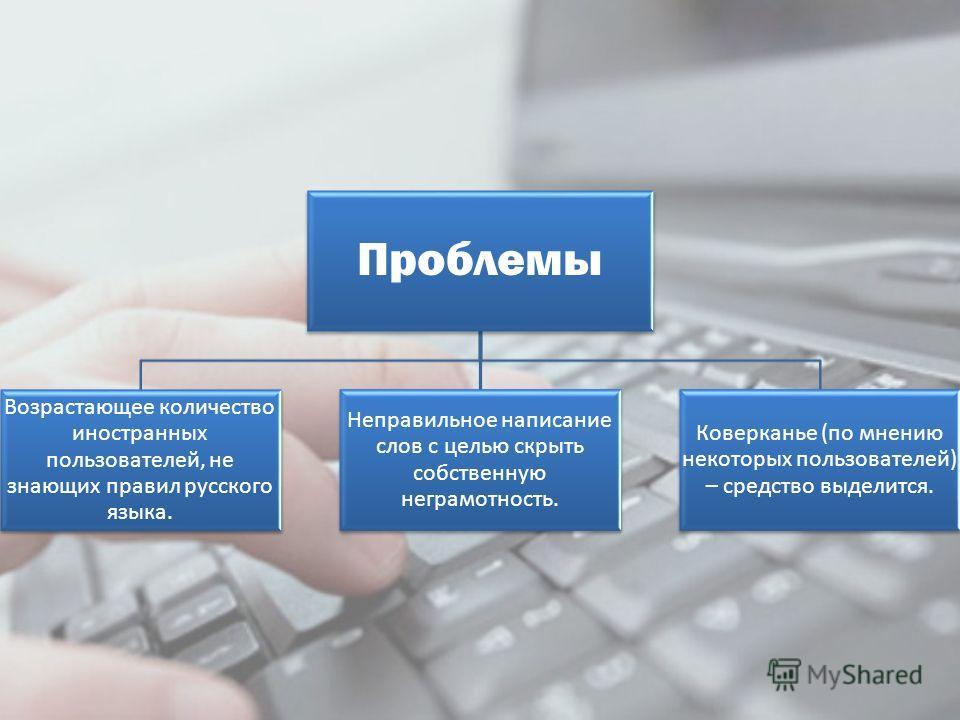 Проблемы Возрастающее количество иностранных пользователей, не знающих правил русского языка. Неправильное написание слов с целью скрыть собственную неграмотность. Коверканье (по мнению некоторых пользователей) – средство выделится.