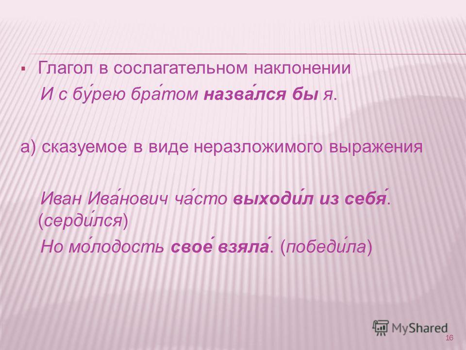 Глагол в сослагательном наклонeнии И с бу́рею бра́том назва́лся бы я. а) cказуемое в виде неразложимого выражения Иван Ива́нович ча́сто выходи́л из себя́. (серди́лся) Но мо́лодость свое́ взяла́. (победи́ла) 16