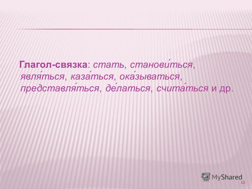 Глагол-связка: стать, станови́ться, явля́ться, каза́ться, ока́зываться, представля́ться, де́латься, счита́ться и др. 18