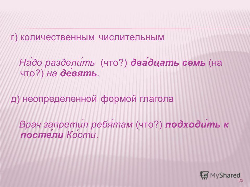 г) количественным числительным На́до раздели́ть (что?) два́дцать семь (на что?) на де́вять. д) неопределенной формой глагола Врач запрети́л ребя́там (что?) подходи́ть к посте́ли Ко́сти. 23