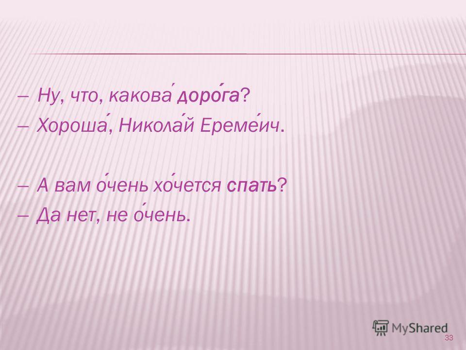 ̶ Ну, что, какова дорога? ̶ Хороша, Николай Еремеич. ̶ А вам очень хочется спать? ̶ Да нет, не очень. 33