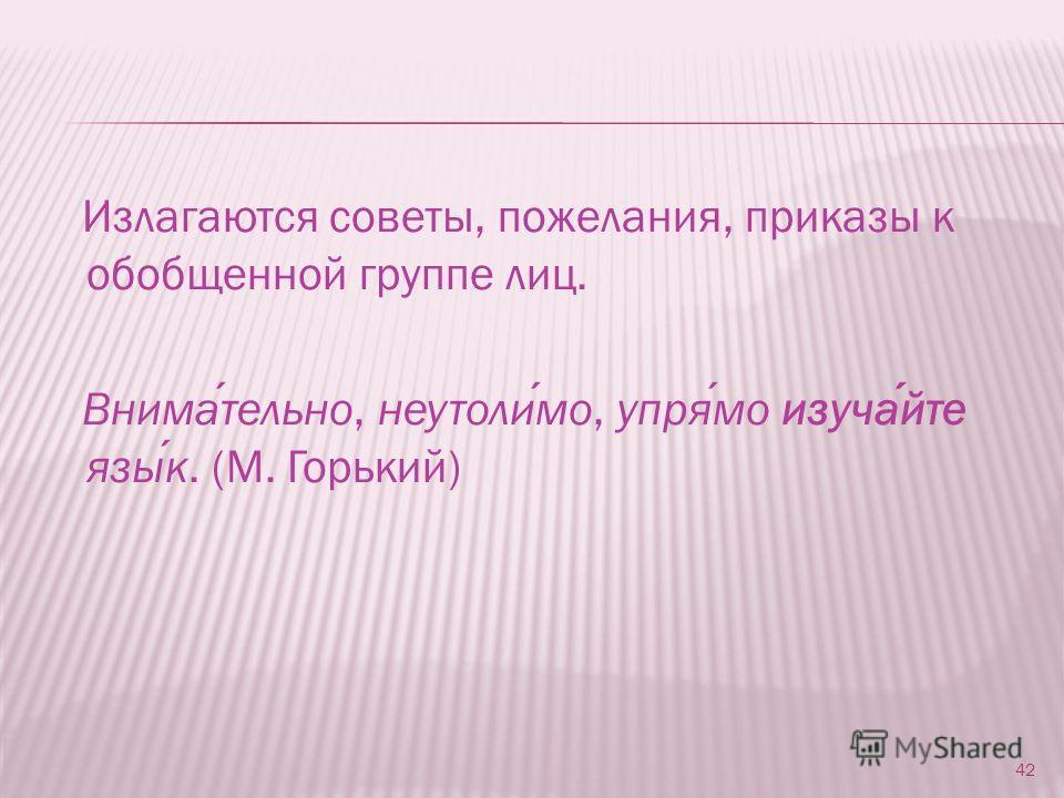 Излагаются советы, пожелания, приказы к обобщенной группе лиц. Внимательно, неутолимо, упрямо изучайте язык. (M. Горький) 42