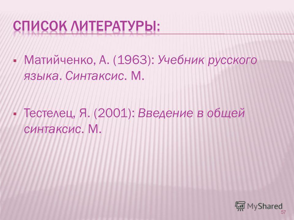 Матийченко, А. (1963): Учебник русского языка. Синтаксис. М. Тестелец, Я. (2001): Введение в общей синтаксис. М. 57