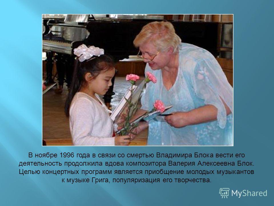 В ноябре 1996 года в связи со смертью Владимира Блока вести его деятельность продолжила вдова композитора Валерия Алексеевна Блок. Целью концертных программ является приобщение молодых музыкантов к музыке Грига, популяризация его творчества.