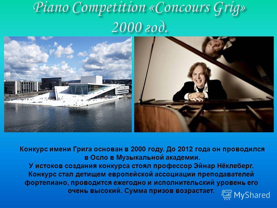 Конкурс имени Грига основан в 2000 году. До 2012 года он проводился в Осло в Музыкальной академии. У истоков создания конкурса стоял профессор Эйнар Нёклеберг. Конкурс стал детищем европейской ассоциации преподавателей фортепиано, проводится ежегодно