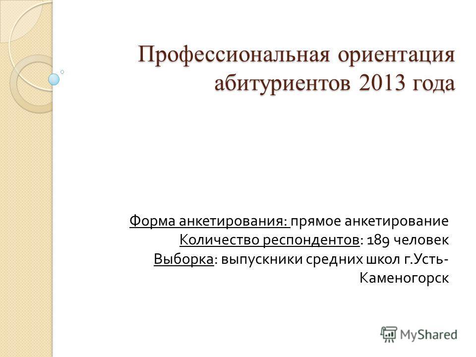 Профессиональная ориентация абитуриентов 2013 года Форма анкетирования : прямое анкетирование Количество респондентов : 189 человек Выборка : выпускники средних школ г. Усть - Каменогорск