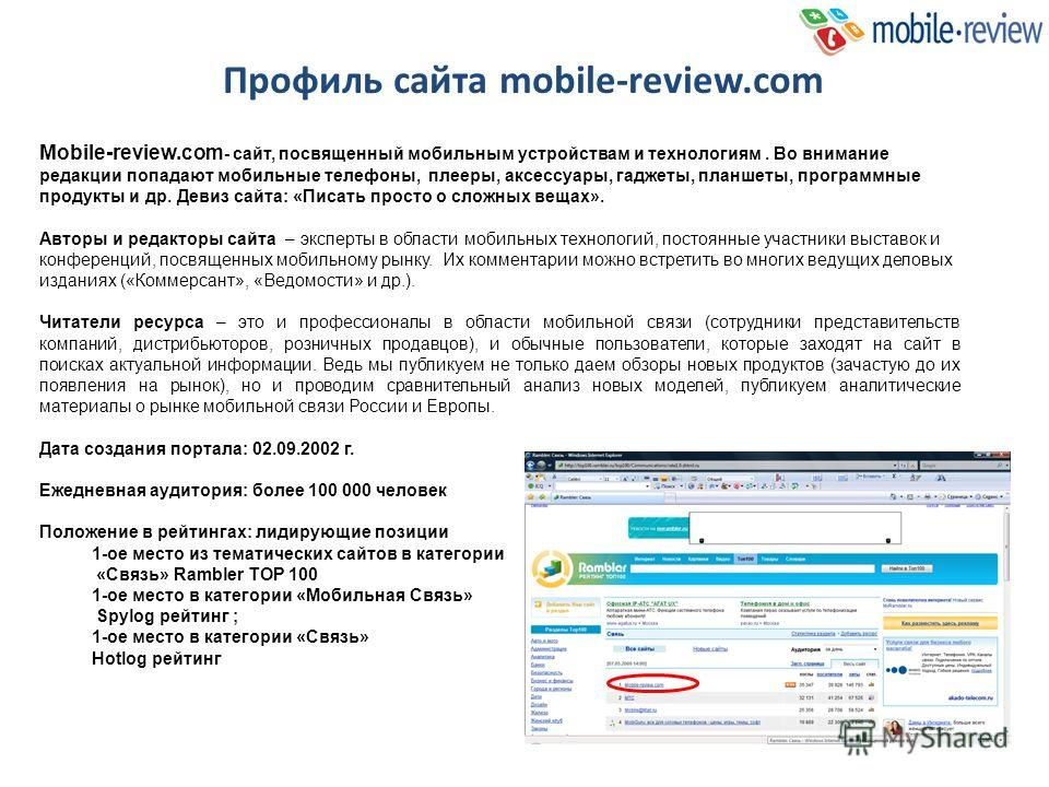 Mobile-review.com - сайт, посвященный мобильным устройствам и технологиям. Во внимание редакции попадают мобильные телефоны, плееры, аксессуары, гаджеты, планшеты, программные продукты и др. Девиз сайта: «Писать просто о сложных вещах». Авторы и реда