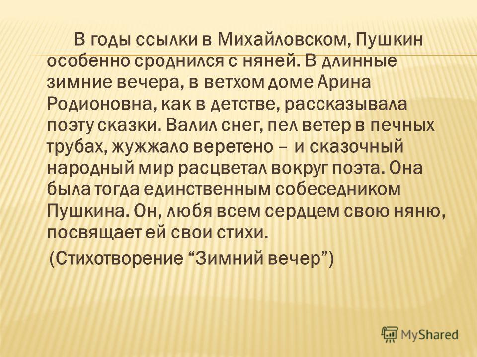 В годы ссылки в Михайловском, Пушкин особенно сроднился с няней. В длинные зимние вечера, в ветхом доме Арина Родионовна, как в детстве, рассказывала поэту сказки. Валил снег, пел ветер в печных трубах, жужжало веретено – и сказочный народный мир рас
