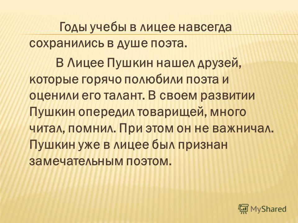 Годы учебы в лицее навсегда сохранились в душе поэта. В Лицее Пушкин нашел друзей, которые горячо полюбили поэта и оценили его талант. В своем развитии Пушкин опередил товарищей, много читал, помнил. При этом он не важничал. Пушкин уже в лицее был пр