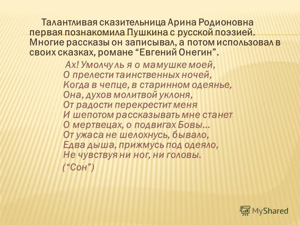 Талантливая сказительница Арина Родионовна первая познакомила Пушкина с русской поэзией. Многие рассказы он записывал, а потом использовал в своих сказках, романе Евгений Онегин. Ах! Умолчу ль я о мамушке моей, О прелести таинственных ночей, Когда в