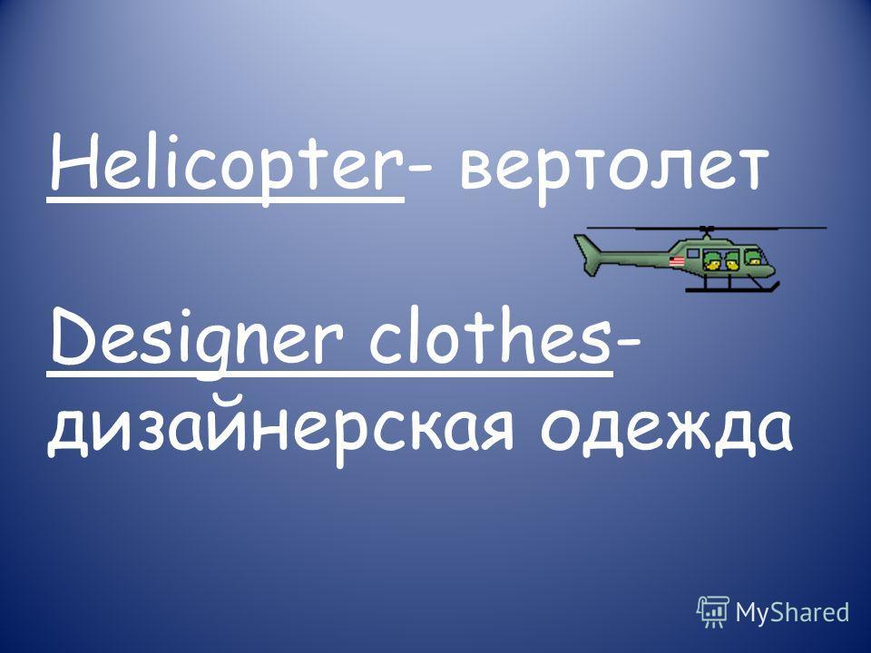 Helicopter- вертолет Designer clothes- дизайнерская одежда